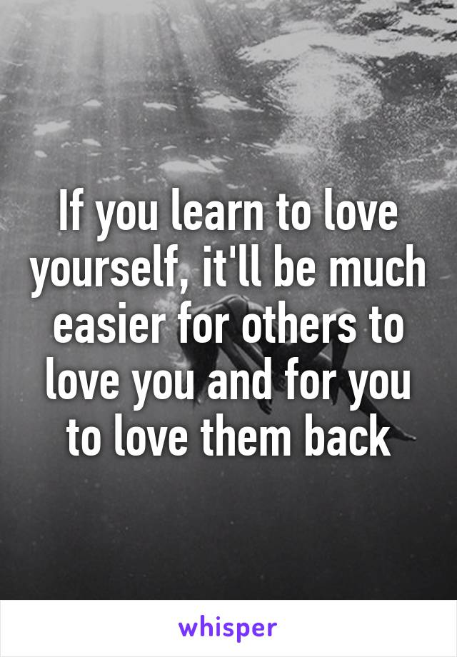 If you learn to love yourself, it'll be much easier for others to love you and for you to love them back