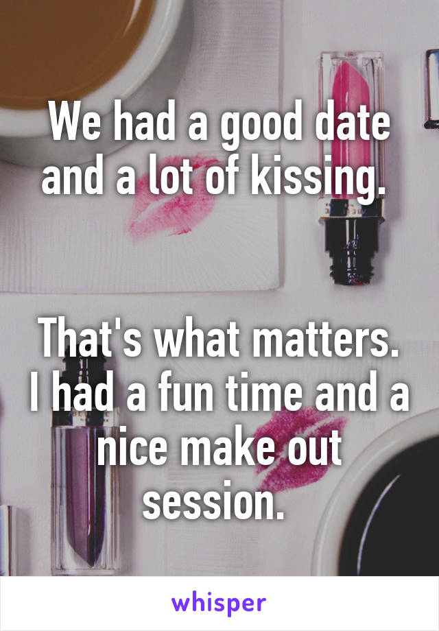 We had a good date and a lot of kissing.    That's what matters. I had a fun time and a nice make out session.
