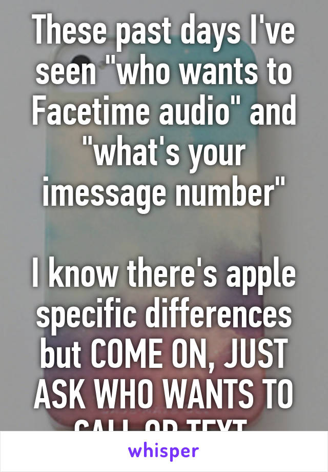 "These past days I've seen ""who wants to Facetime audio"" and ""what's your imessage number""  I know there's apple specific differences but COME ON, JUST ASK WHO WANTS TO CALL OR TEXT."