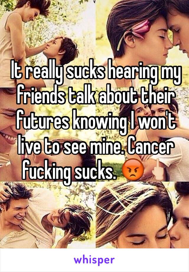 It really sucks hearing my friends talk about their futures knowing I won't live to see mine. Cancer fucking sucks. 😡🖕🏻