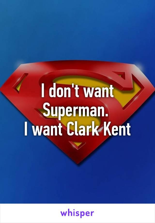 I don't want Superman.  I want Clark Kent
