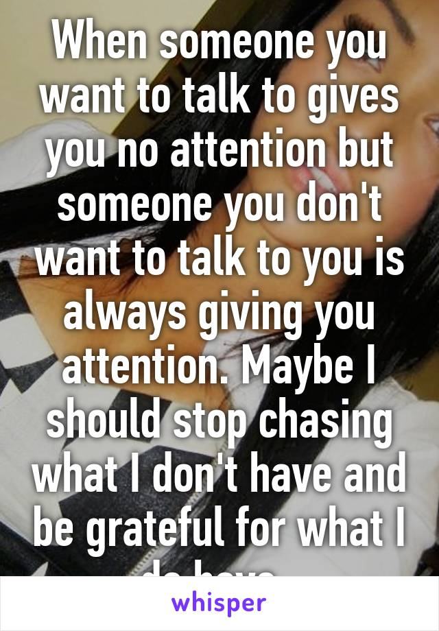 When someone you want to talk to gives you no attention but someone you don't want to talk to you is always giving you attention. Maybe I should stop chasing what I don't have and be grateful for what I do have.