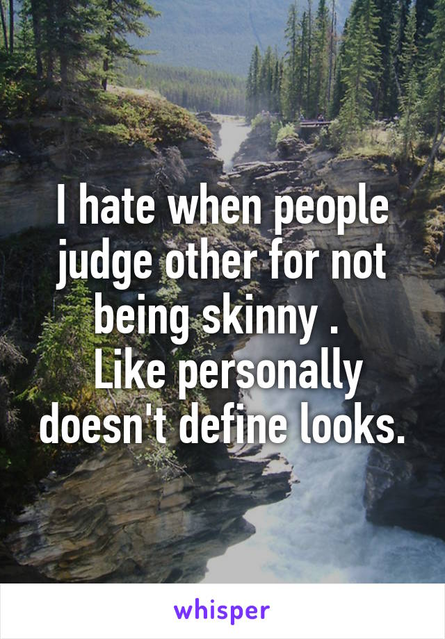 I hate when people judge other for not being skinny .   Like personally doesn't define looks.
