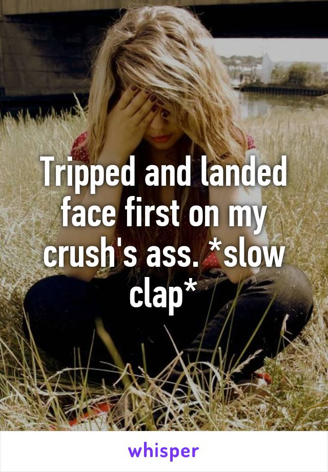 Tripped and landed face first on my crush's ass. *slow clap*