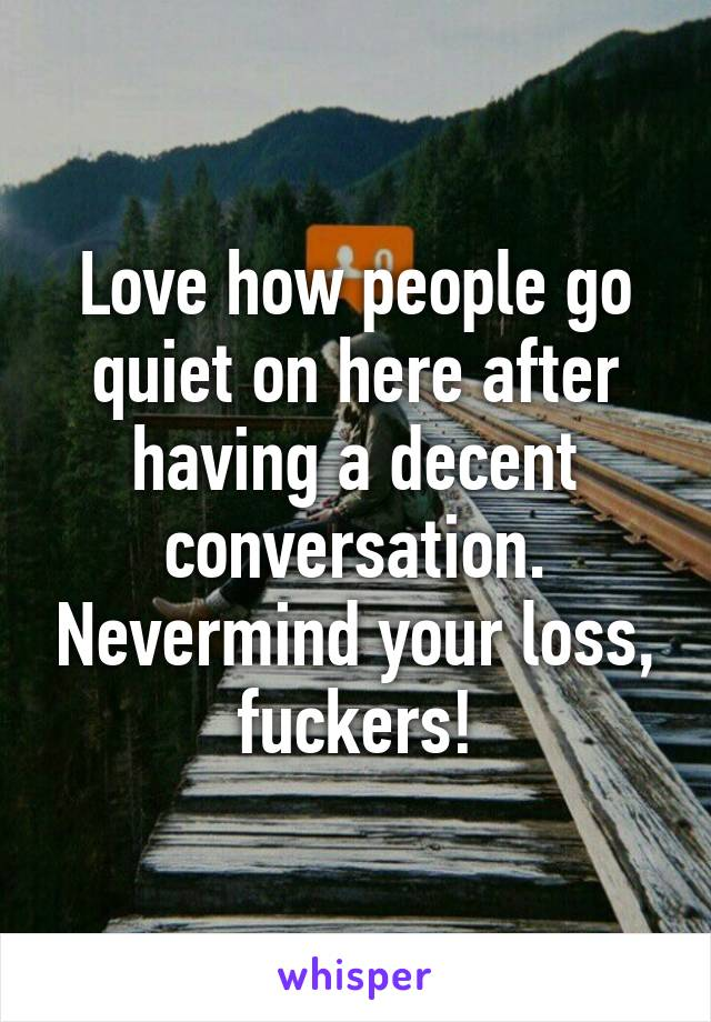 Love how people go quiet on here after having a decent conversation. Nevermind your loss, fuckers!