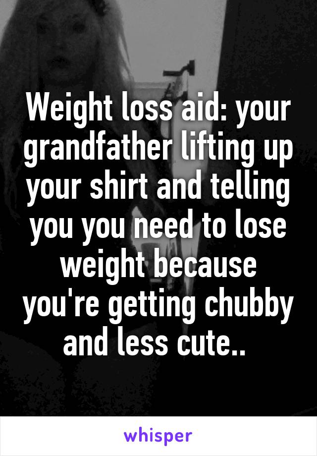 Weight loss aid: your grandfather lifting up your shirt and telling you you need to lose weight because you're getting chubby and less cute..