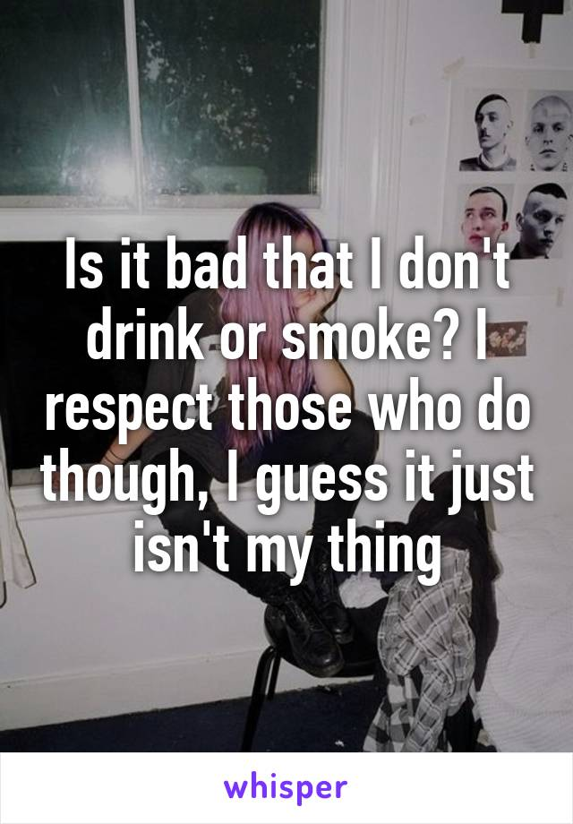 Is it bad that I don't drink or smoke? I respect those who do though, I guess it just isn't my thing
