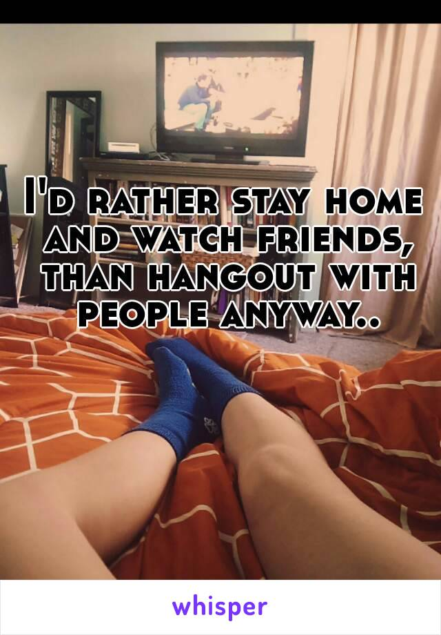 I'd rather stay home and watch friends, than hangout with people anyway..