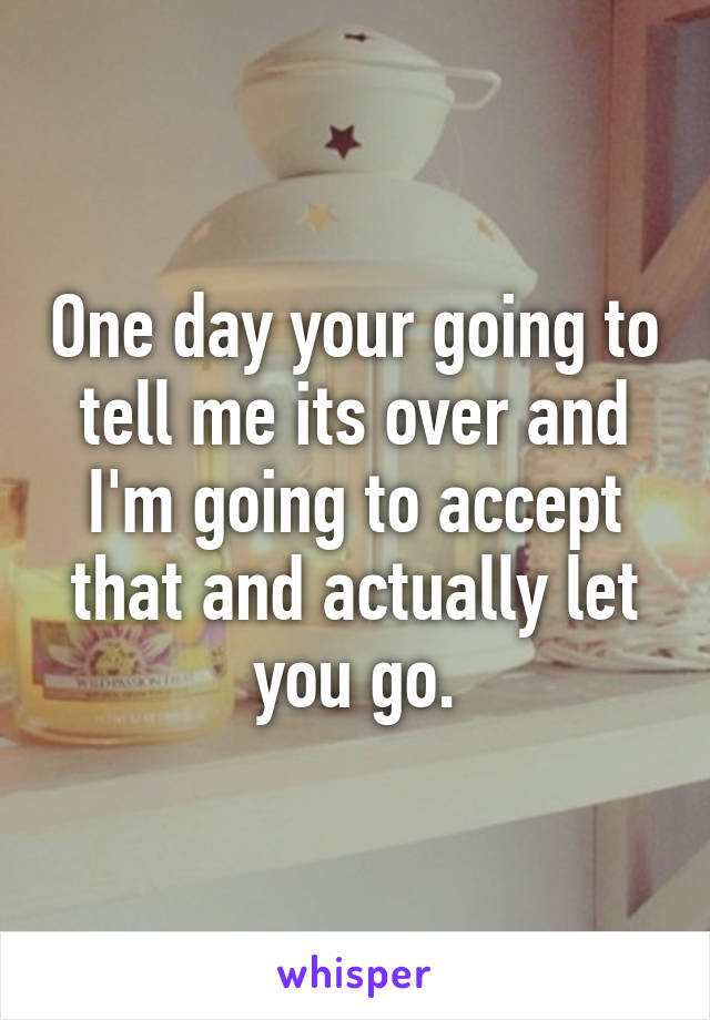 One day your going to tell me its over and I'm going to accept that and actually let you go.