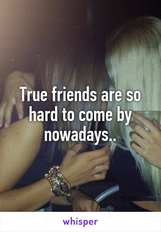 True friends are so hard to come by nowadays..