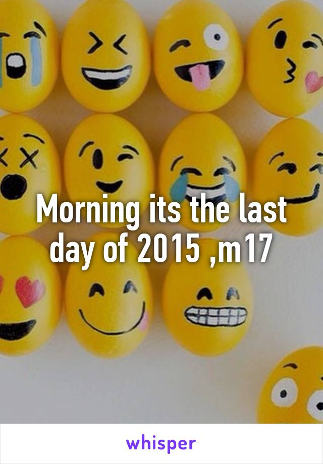 Morning its the last day of 2015 ,m17