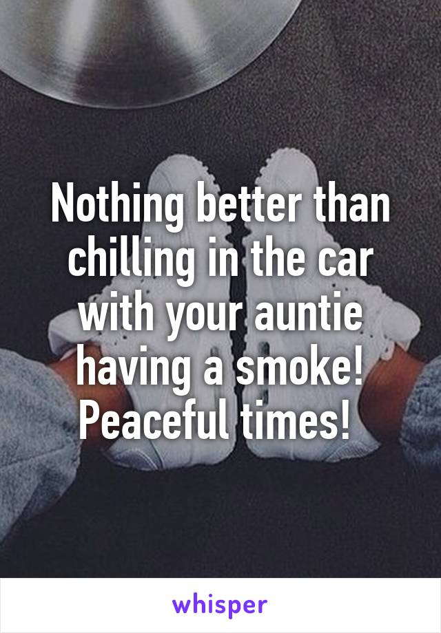 Nothing better than chilling in the car with your auntie having a smoke! Peaceful times!