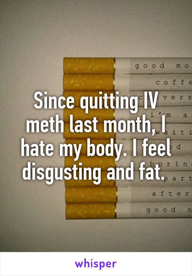 Since quitting IV meth last month, I hate my body. I feel disgusting and fat.