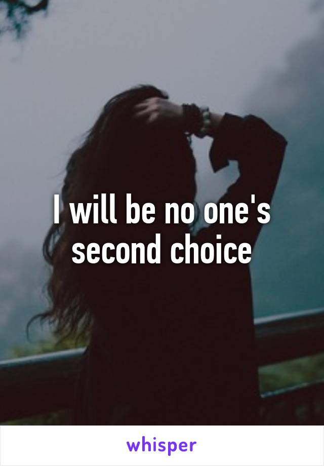 I will be no one's second choice