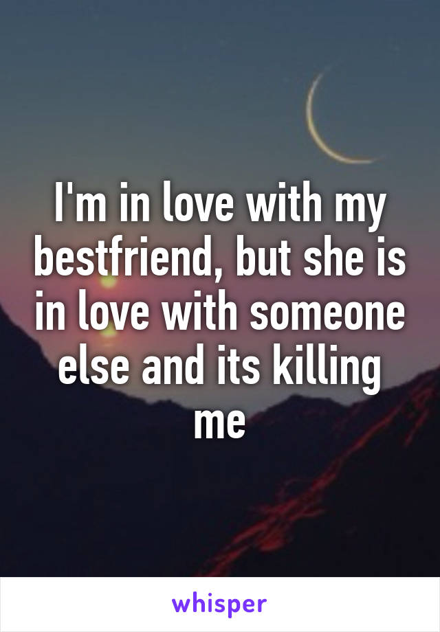 I'm in love with my bestfriend, but she is in love with someone else and its killing me
