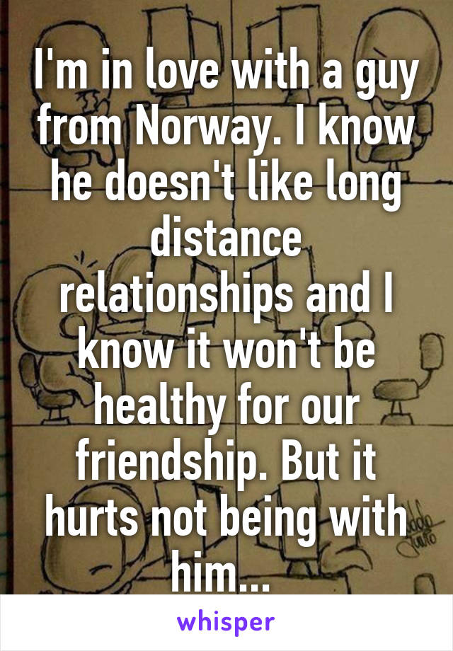 I'm in love with a guy from Norway. I know he doesn't like long distance relationships and I know it won't be healthy for our friendship. But it hurts not being with him...