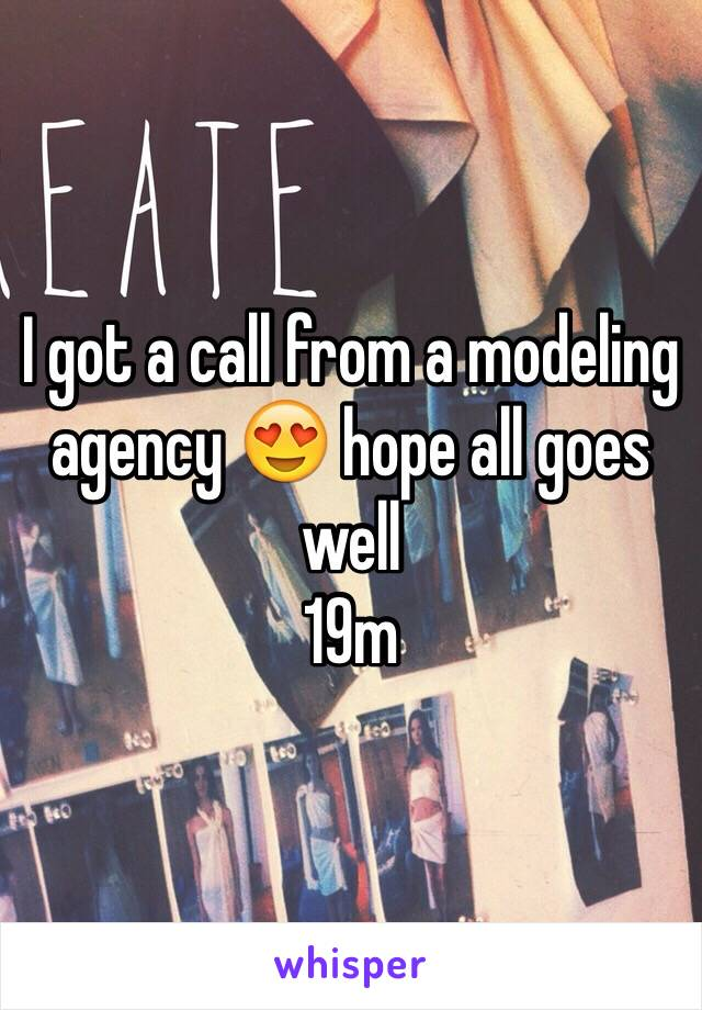 I got a call from a modeling agency 😍 hope all goes well  19m