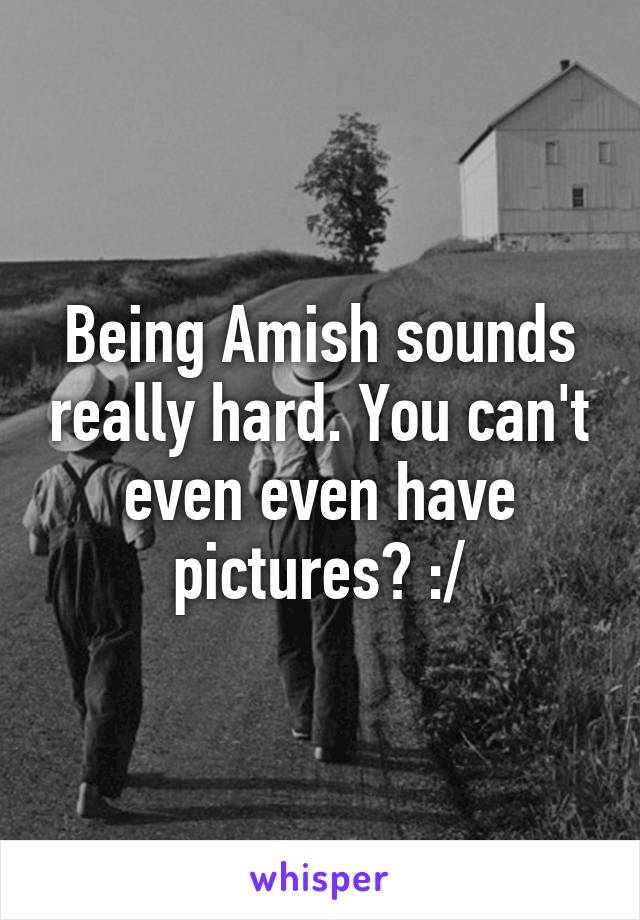 Being Amish sounds really hard. You can't even even have pictures? :/