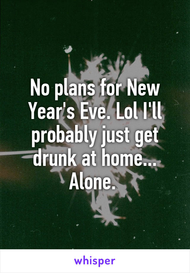 No plans for New Year's Eve. Lol I'll probably just get drunk at home... Alone.
