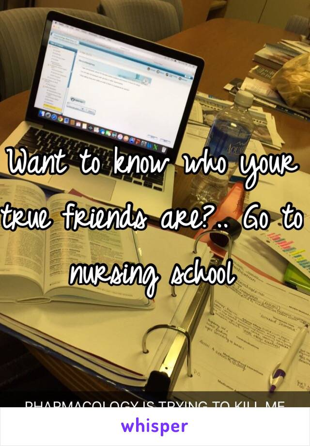Want to know who your true friends are?.. Go to nursing school