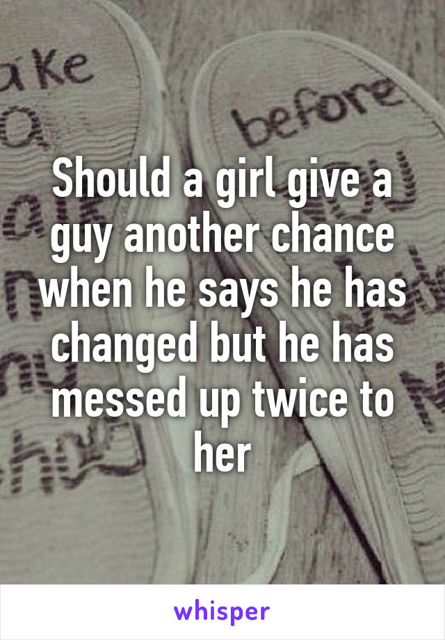 Should a girl give a guy another chance when he says he has changed but he has messed up twice to her