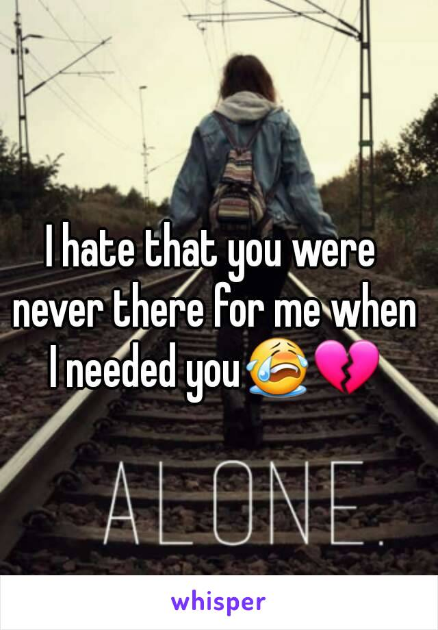 I hate that you were never there for me when I needed you😭💔