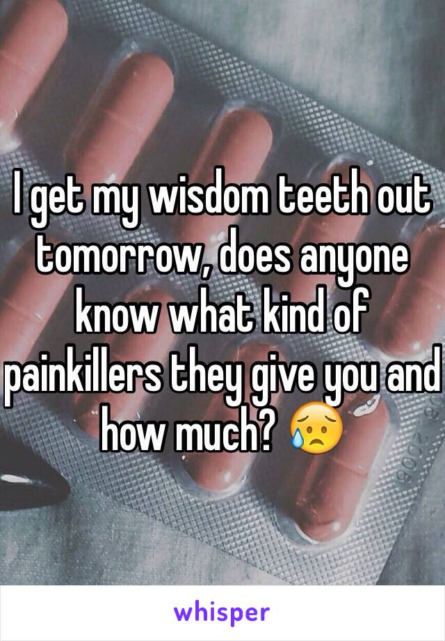 I get my wisdom teeth out tomorrow, does anyone know what kind of painkillers they give you and how much? 😥