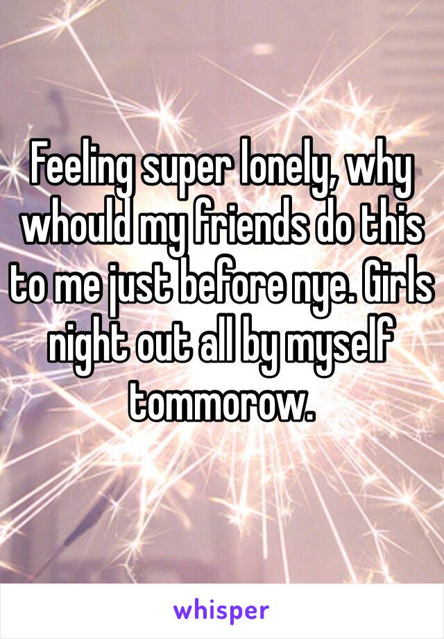 Feeling super lonely, why whould my friends do this to me just before nye. Girls night out all by myself tommorow.