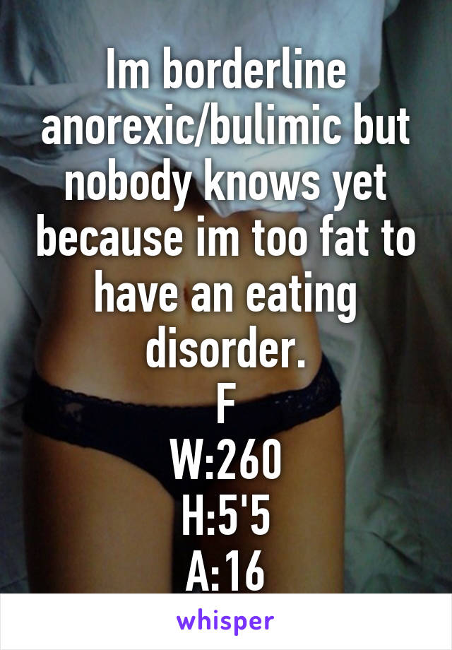 Im borderline anorexic/bulimic but nobody knows yet because im too fat to have an eating disorder. F W:260 H:5'5 A:16
