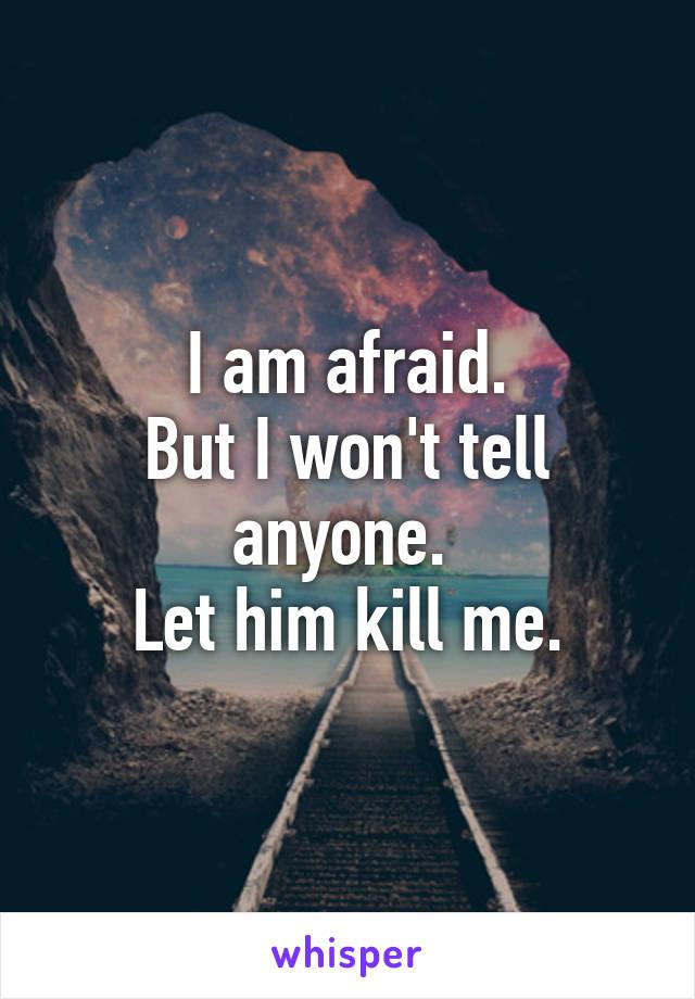 I am afraid. But I won't tell anyone.  Let him kill me.