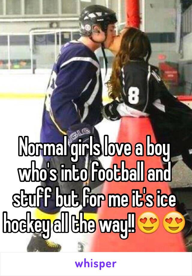 Normal girls love a boy who's into football and stuff but for me it's ice hockey all the way!!😍😍