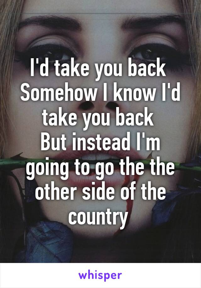 I'd take you back  Somehow I know I'd take you back  But instead I'm going to go the the other side of the country