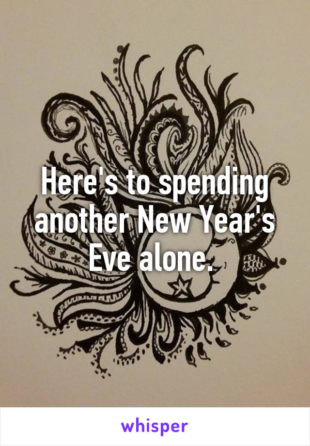 Here's to spending another New Year's Eve alone.