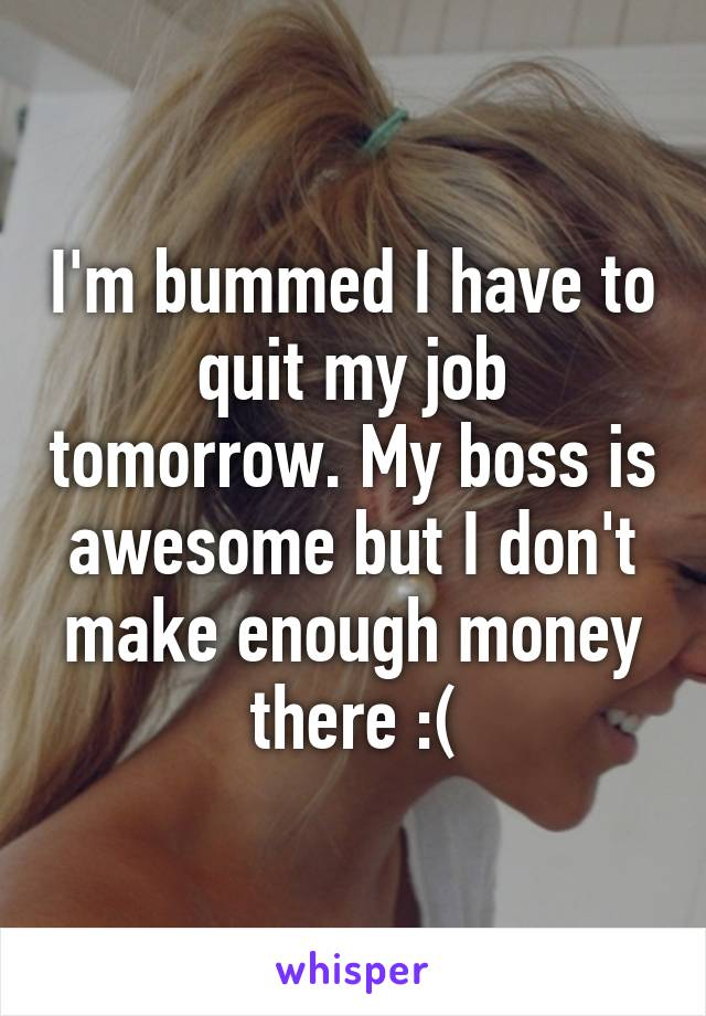 I'm bummed I have to quit my job tomorrow. My boss is awesome but I don't make enough money there :(