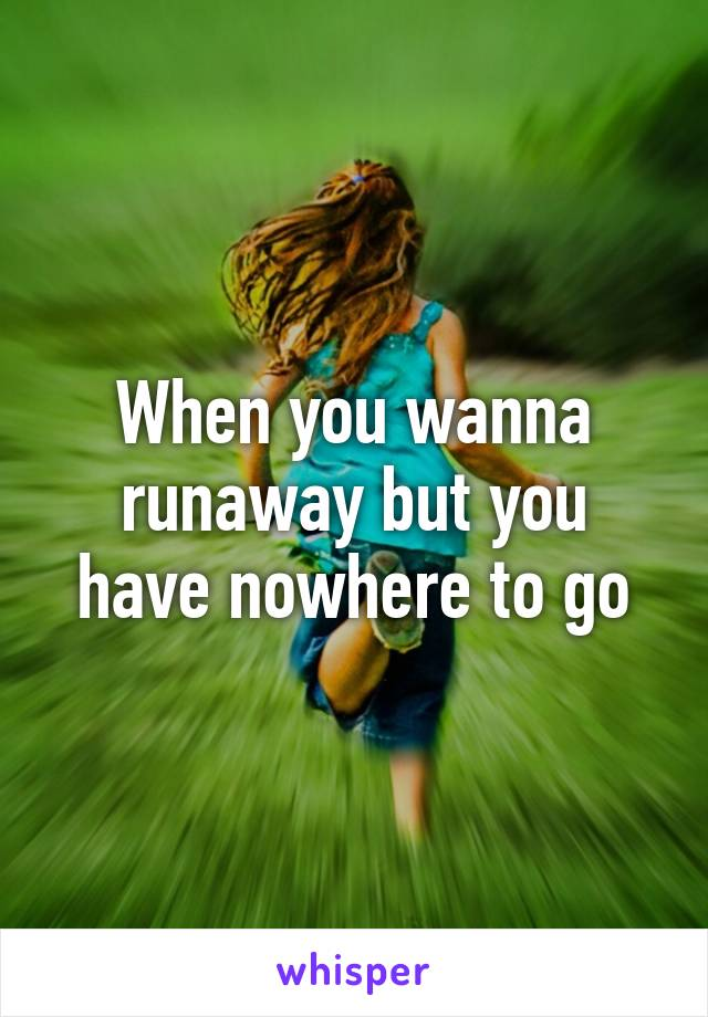 When you wanna runaway but you have nowhere to go