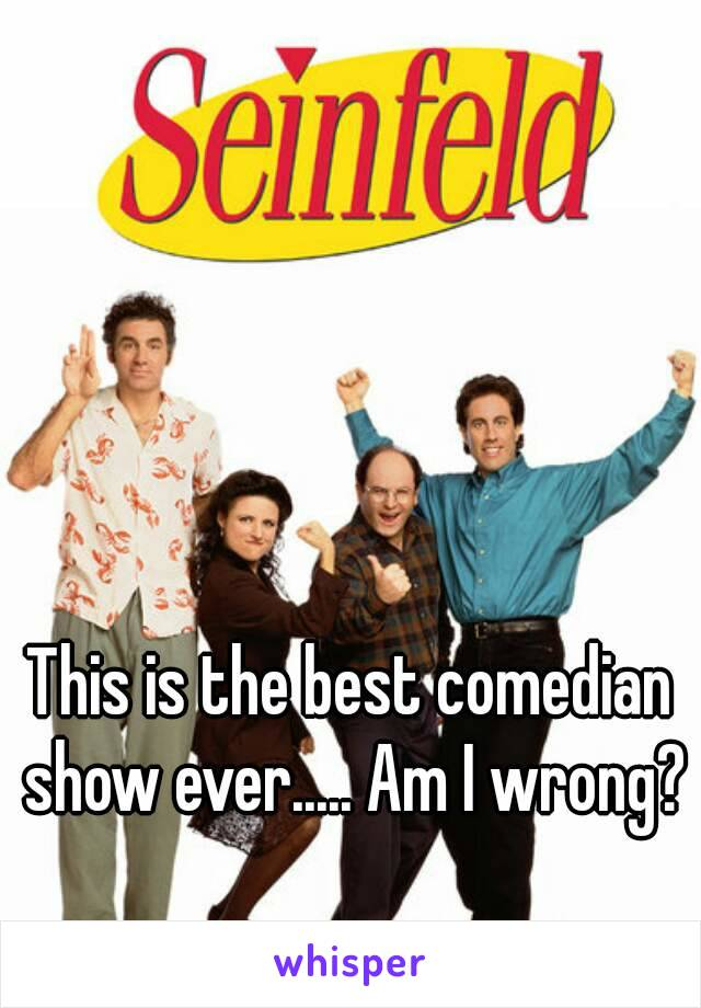 This is the best comedian show ever..... Am I wrong?