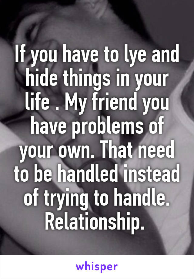 If you have to lye and hide things in your life . My friend you have problems of your own. That need to be handled instead of trying to handle. Relationship.