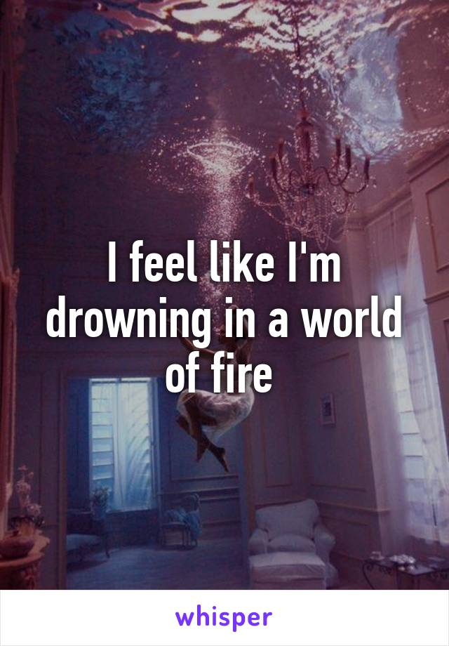 I feel like I'm drowning in a world of fire