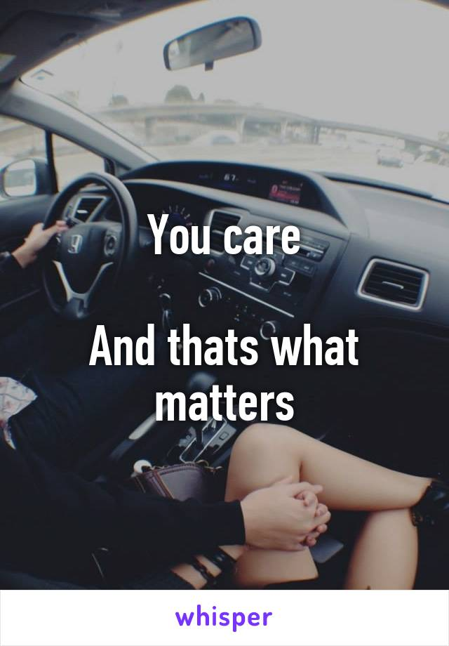 You care  And thats what matters