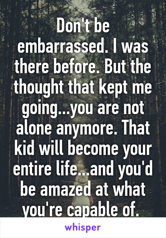 Don't be embarrassed. I was there before. But the thought that kept me going...you are not alone anymore. That kid will become your entire life...and you'd be amazed at what you're capable of.