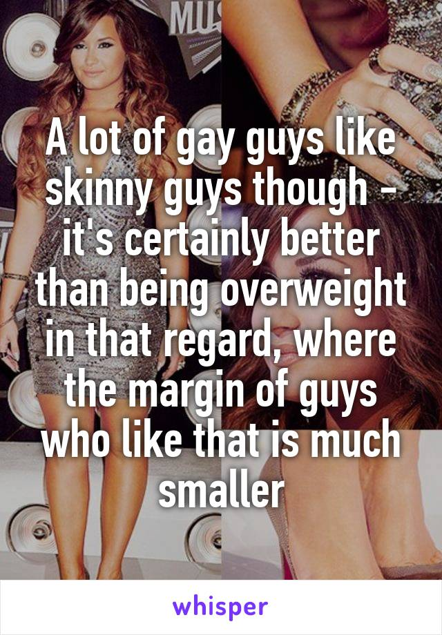 A lot of gay guys like skinny guys though - it's certainly better than being overweight in that regard, where the margin of guys who like that is much smaller