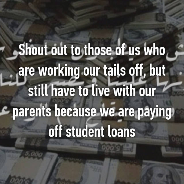 Shout out to those of us who are working our tails off, but still have to live with our parents because we are paying off student loans 👌🏻