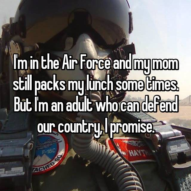 I'm in the Air Force and my mom still packs my lunch some times. But I'm an adult who can defend our country, I promise.