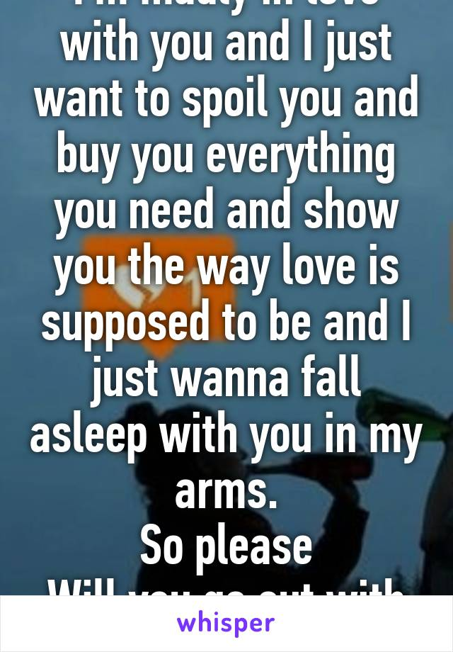 I'm madly in love with you and I just want to spoil you and buy you everything you need and show you the way love is supposed to be and I just wanna fall asleep with you in my arms. So please Will you go out with me.