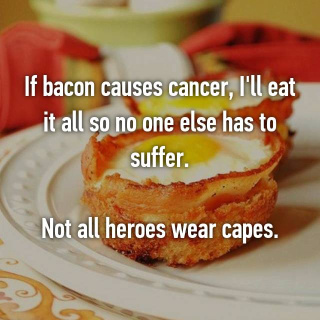 If bacon causes cancer, I'll eat it all so no one else has to suffer.  Not all heroes wear capes.