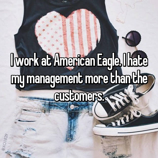 I work at American Eagle. I hate my management more than the customers.