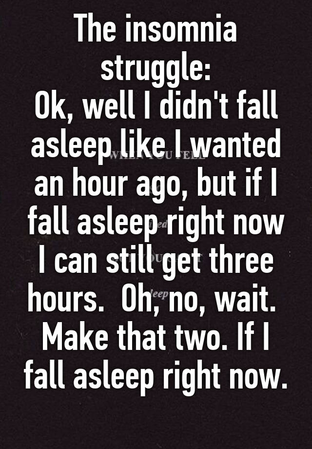 The insomnia struggle ok well i didnt fall asleep like i wanted the insomnia struggle ok well i didnt fall asleep like i wanted an hour ago but if i fall asleep right now i can still get three hours oh no wait ccuart Gallery