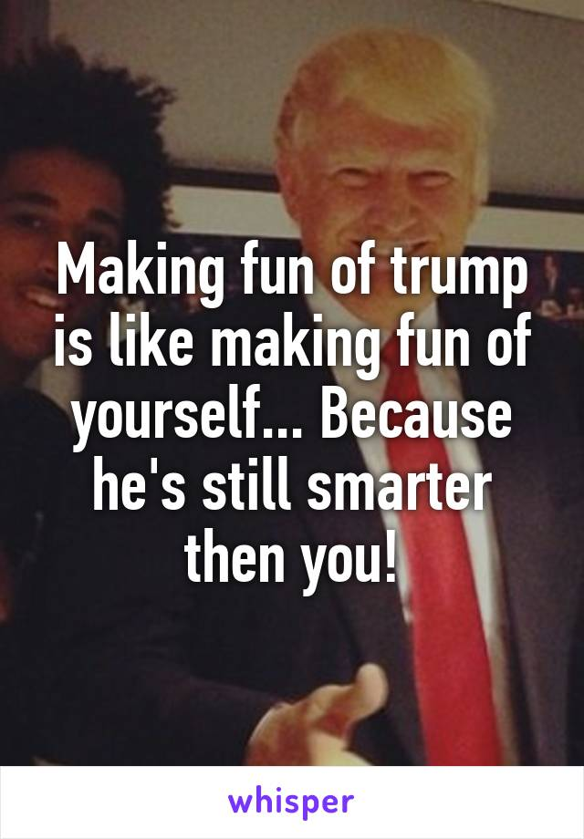 Making fun of trump is like making fun of yourself... Because he's still smarter then you!
