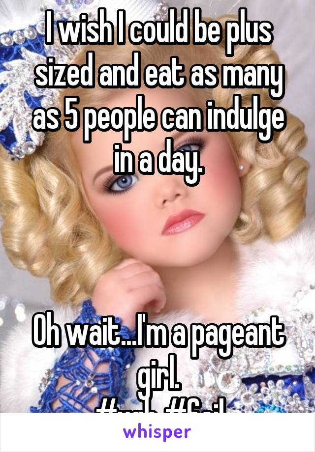 I wish I could be plus sized and eat as many as 5 people can indulge in a day.    Oh wait...I'm a pageant girl. #ugh #fail