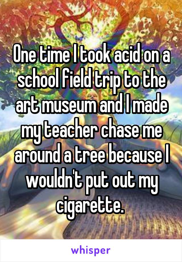 One time I took acid on a school field trip to the art museum and I made my teacher chase me around a tree because I wouldn't put out my cigarette.